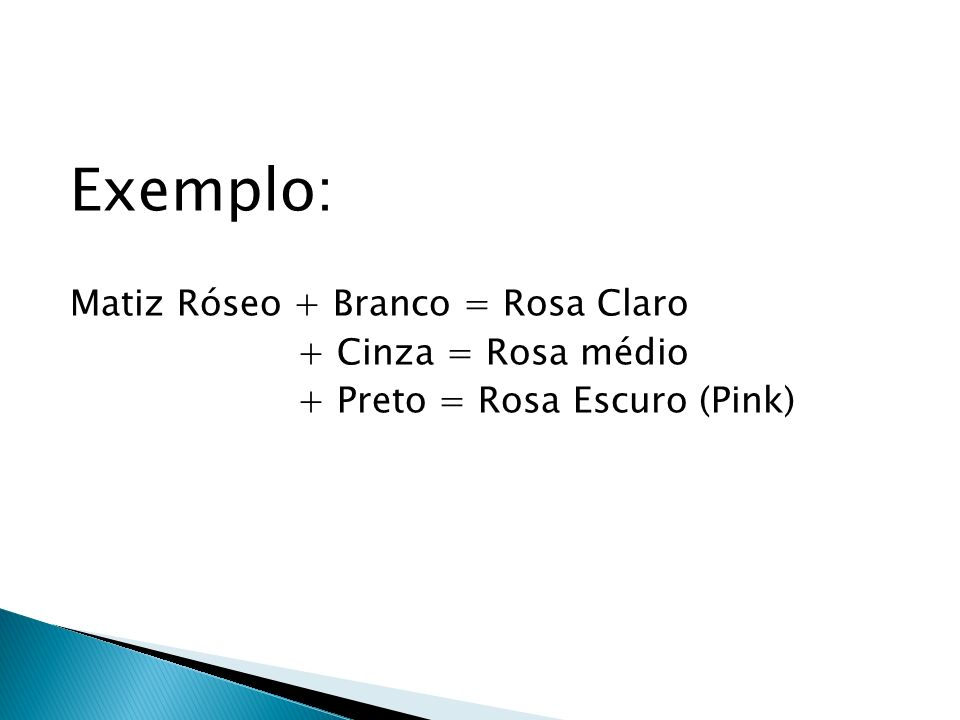 Exemplo: Matiz Róseo + Branco = Rosa Claro + Cinza = Rosa médio