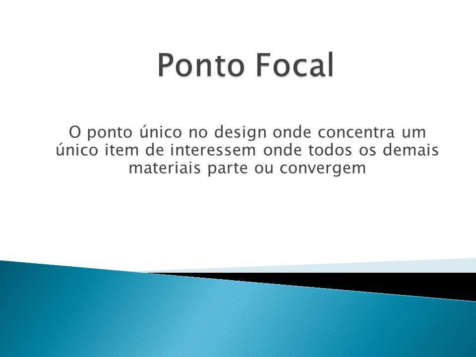 Ponto Focal O ponto único no design onde concentra um único item de interessem onde todos os demais materiais parte ou convergem.