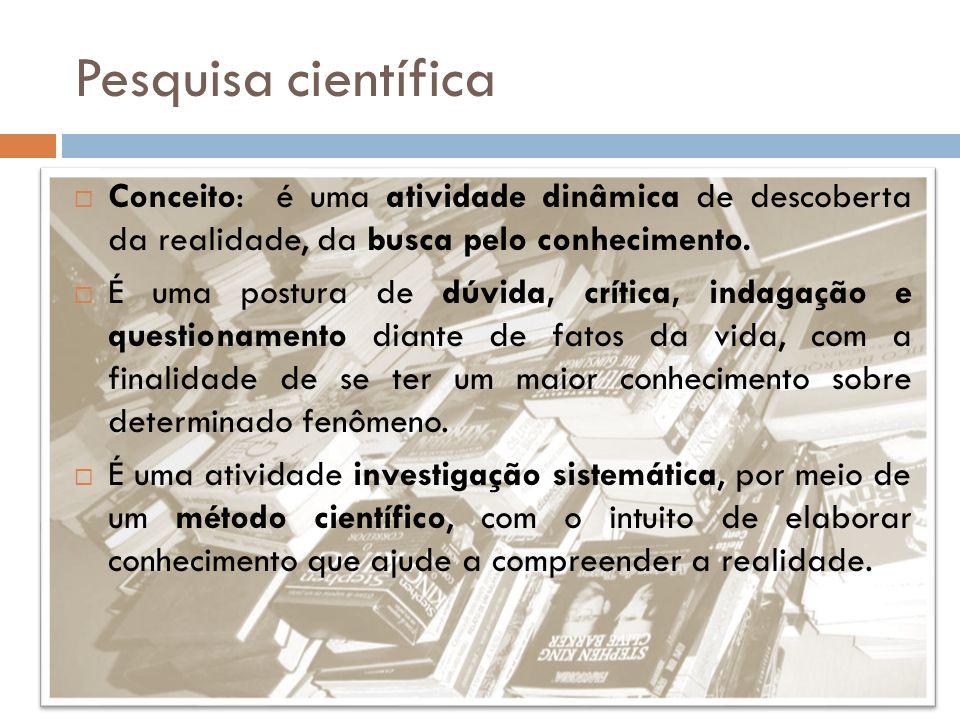 Pesquisa científica Conceito: é uma atividade dinâmica de descoberta da realidade, da busca pelo conhecimento.