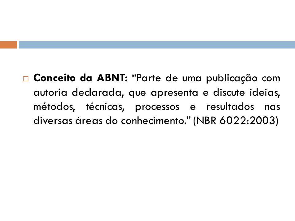 Conceito da ABNT: Parte de uma publicação com autoria declarada, que apresenta e discute ideias, métodos, técnicas, processos e resultados nas diversas áreas do conhecimento. (NBR 6022:2003)