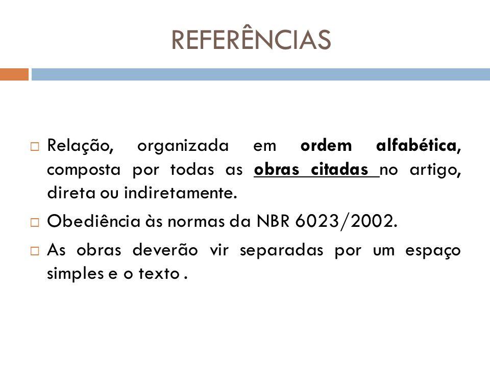 REFERÊNCIAS Relação, organizada em ordem alfabética, composta por todas as obras citadas no artigo, direta ou indiretamente.