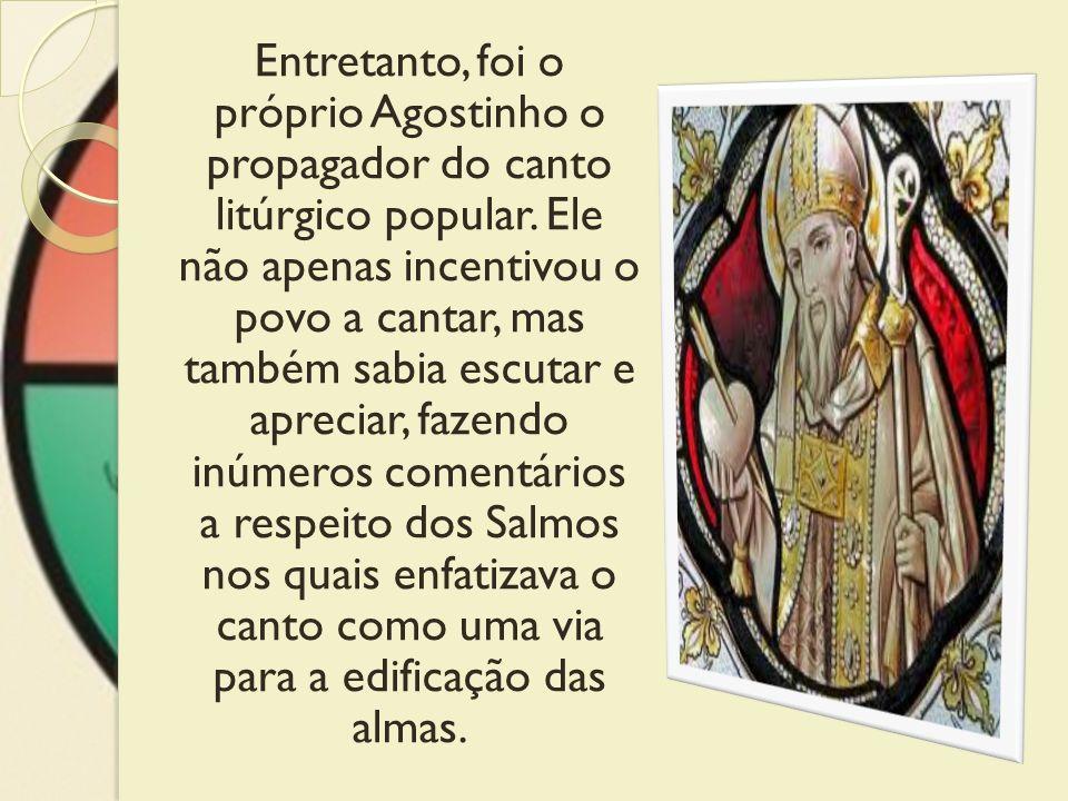 Entretanto, foi o próprio Agostinho o propagador do canto litúrgico popular.