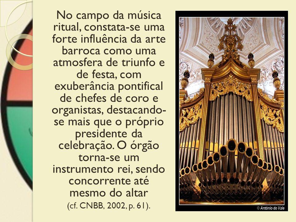 No campo da música ritual, constata-se uma forte influência da arte barroca como uma atmosfera de triunfo e de festa, com exuberância pontifical de chefes de coro e organistas, destacando- se mais que o próprio presidente da celebração. O órgão torna-se um instrumento rei, sendo concorrente até mesmo do altar