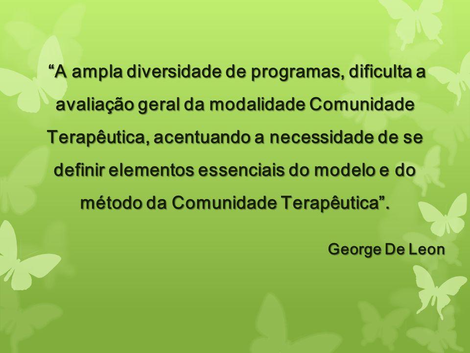 A ampla diversidade de programas, dificulta a avaliação geral da modalidade Comunidade Terapêutica, acentuando a necessidade de se definir elementos essenciais do modelo e do método da Comunidade Terapêutica .