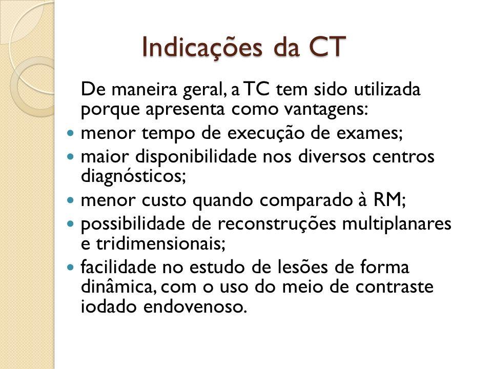 Indicações da CT De maneira geral, a TC tem sido utilizada porque apresenta como vantagens: menor tempo de execução de exames;