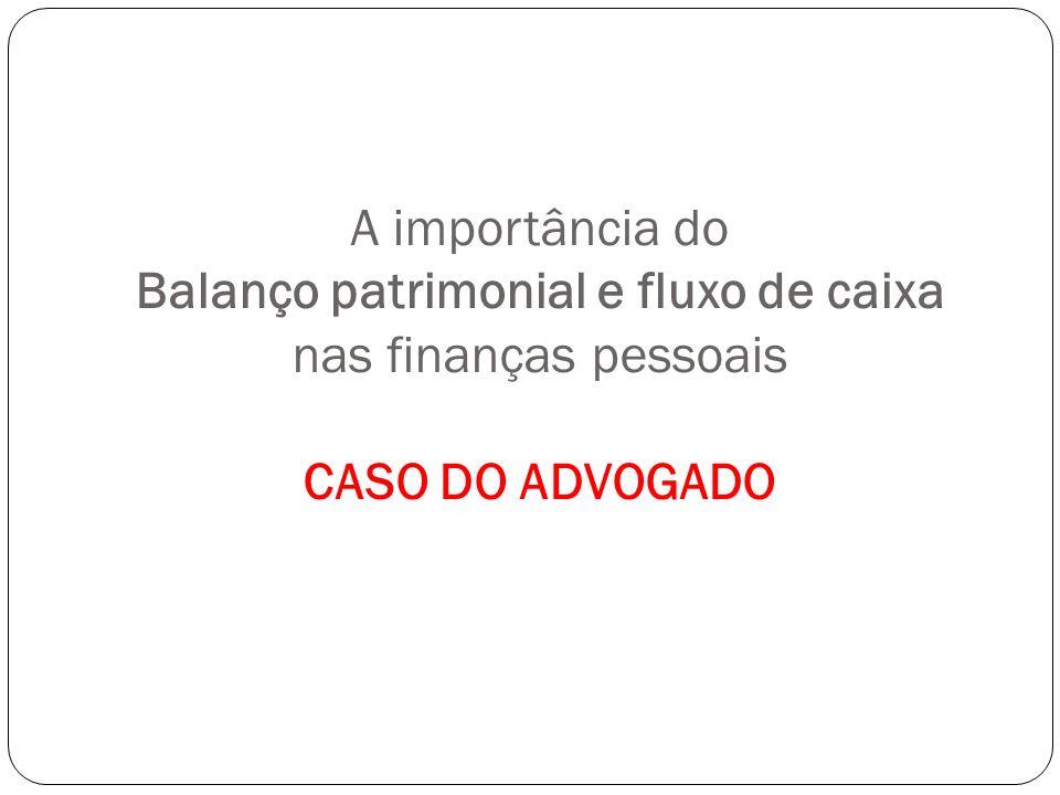 A importância do Balanço patrimonial e fluxo de caixa nas finanças pessoais CASO DO ADVOGADO