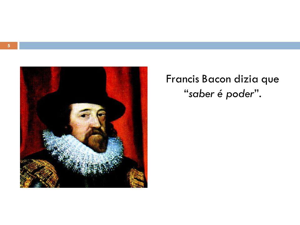 Francis Bacon dizia que saber é poder .