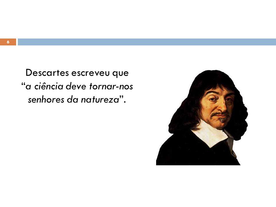 Descartes escreveu que a ciência deve tornar-nos senhores da natureza .