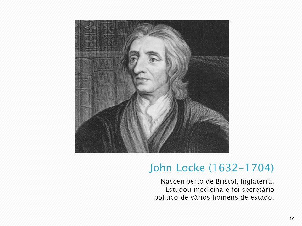 John Locke (1632-1704) Nasceu perto de Bristol, Inglaterra.