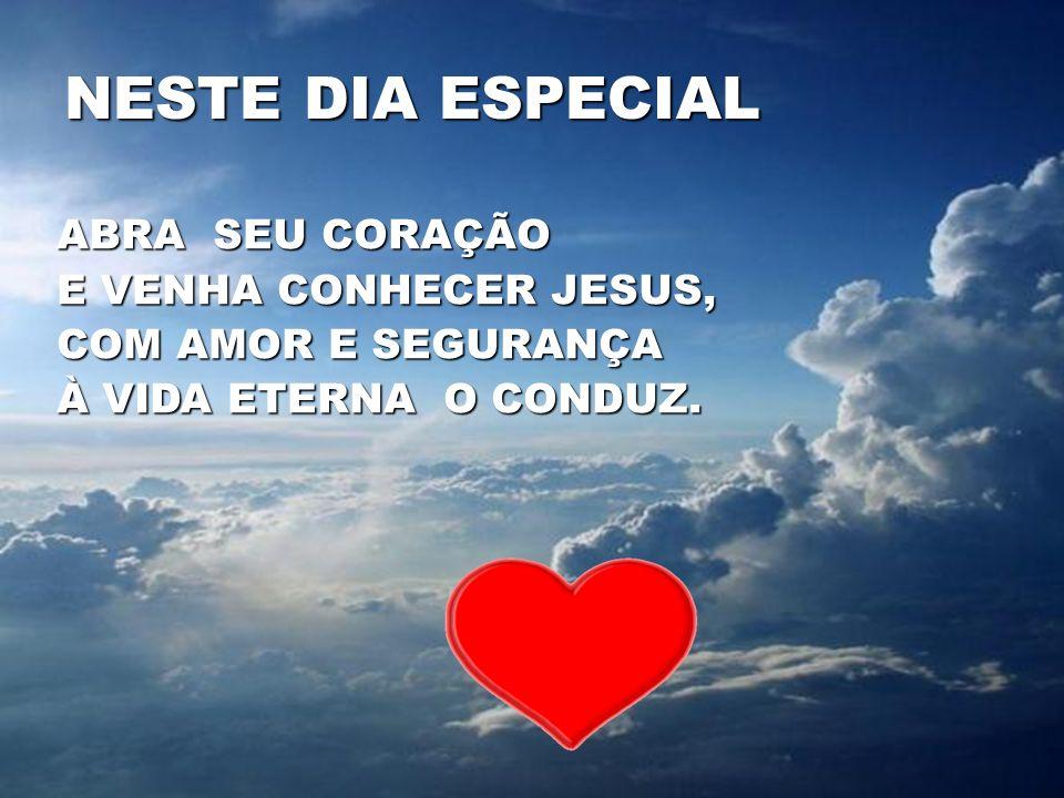 NESTE DIA ESPECIAL ABRA SEU CORAÇÃO E VENHA CONHECER JESUS,