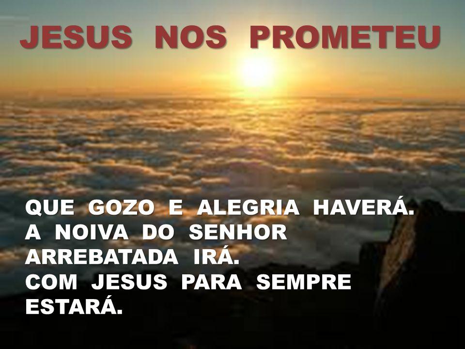 JESUS NOS PROMETEU QUE GOZO E ALEGRIA HAVERÁ.