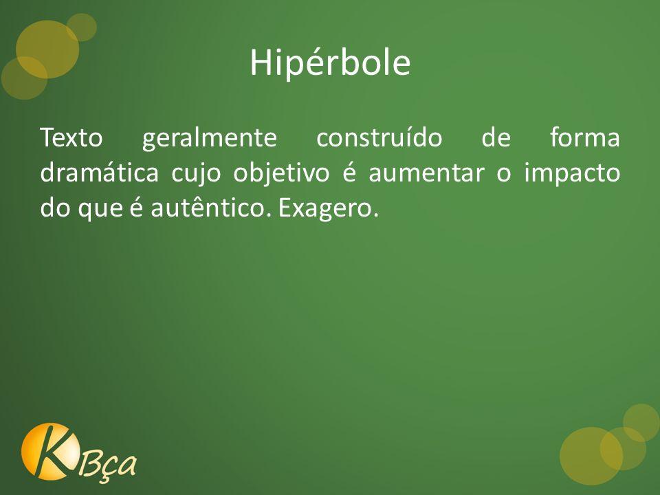 Hipérbole Texto geralmente construído de forma dramática cujo objetivo é aumentar o impacto do que é autêntico.