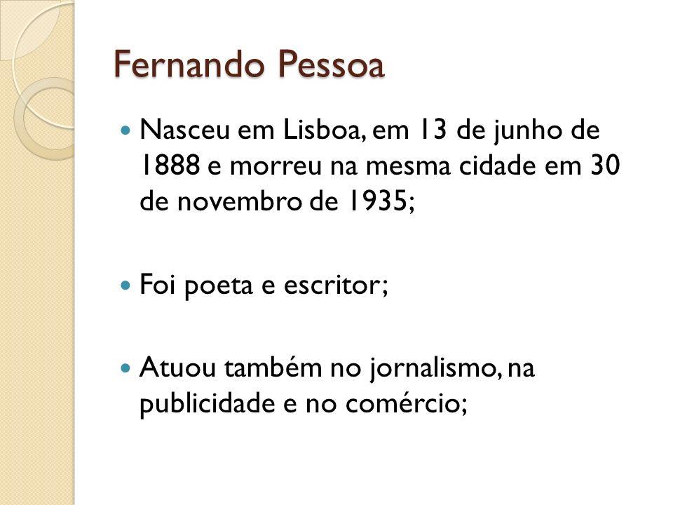 Fernando Pessoa Nasceu em Lisboa, em 13 de junho de 1888 e morreu na mesma cidade em 30 de novembro de 1935;
