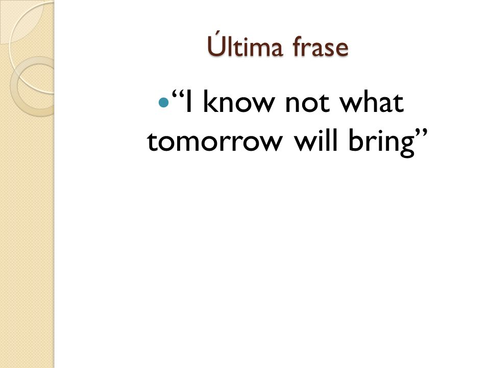 I know not what tomorrow will bring