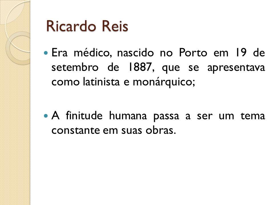 Ricardo Reis Era médico, nascido no Porto em 19 de setembro de 1887, que se apresentava como latinista e monárquico;