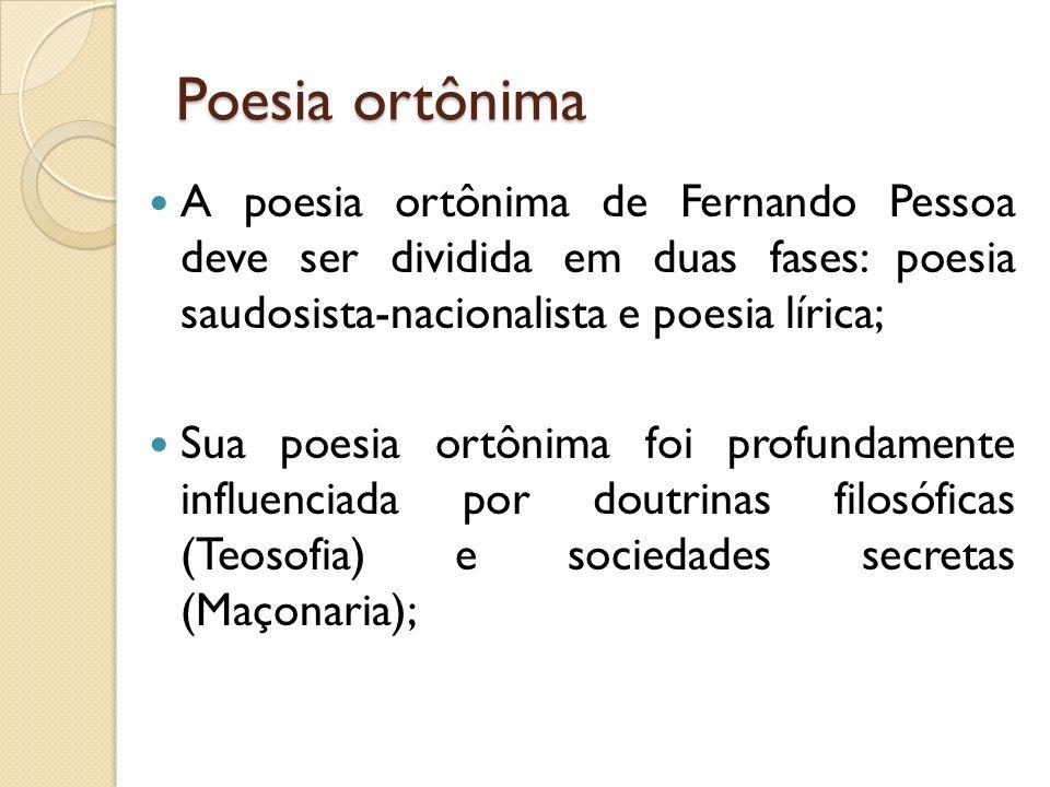 Poesia ortônima A poesia ortônima de Fernando Pessoa deve ser dividida em duas fases: poesia saudosista-nacionalista e poesia lírica;
