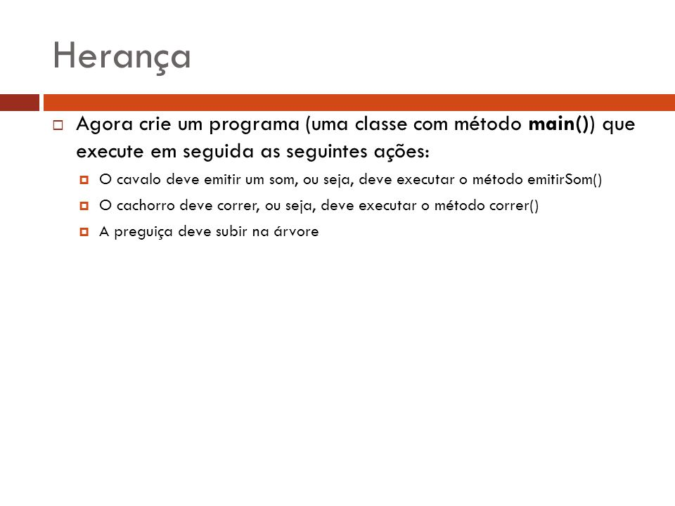 Herança Agora crie um programa (uma classe com método main()) que execute em seguida as seguintes ações: