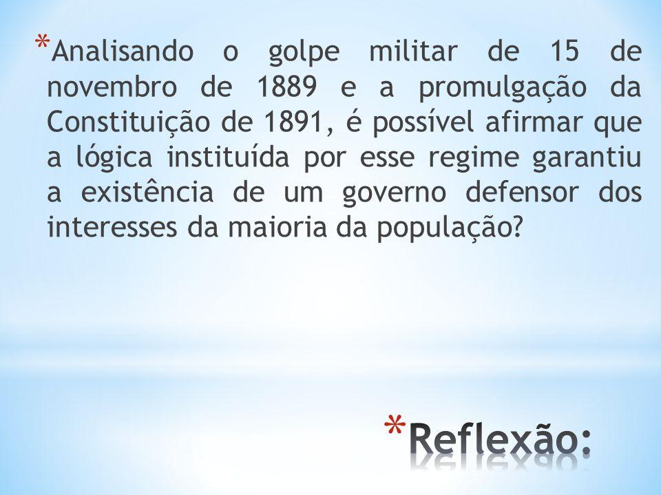 Analisando o golpe militar de 15 de novembro de 1889 e a promulgação da Constituição de 1891, é possível afirmar que a lógica instituída por esse regime garantiu a existência de um governo defensor dos interesses da maioria da população
