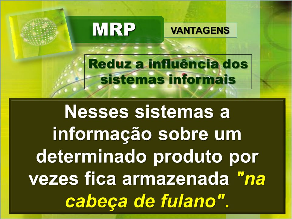 MRP VANTAGENS. Reduz a influência dos. sistemas informais.