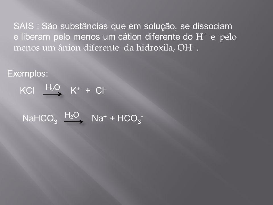 SAIS : São substâncias que em solução, se dissociam e liberam pelo menos um cátion diferente do H+ e pelo menos um ânion diferente da hidroxila, OH- .