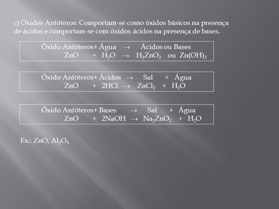 c) Óxidos Anfóteros: Comportam-se como óxidos básicos na presença de ácidos e comportam-se com óxidos ácidos na presença de bases.