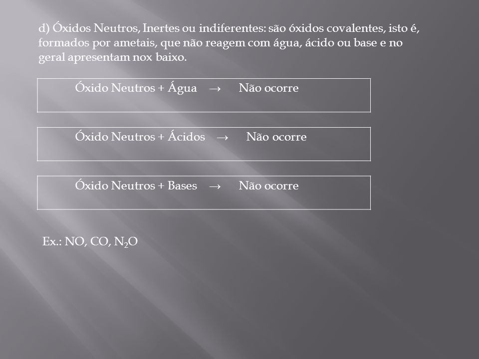 d) Óxidos Neutros, Inertes ou indiferentes: são óxidos covalentes, isto é, formados por ametais, que não reagem com água, ácido ou base e no geral apresentam nox baixo.