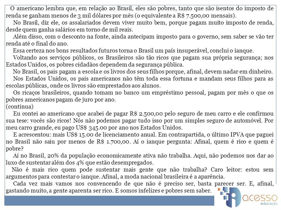 O americano lembra que, em relação ao Brasil, eles são pobres, tanto que são isentos do imposto de renda se ganham menos de 3 mil dólares por mês (o equivalente a R$ 7.500,00 mensais).