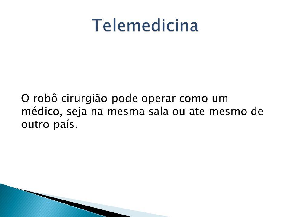 Telemedicina O robô cirurgião pode operar como um médico, seja na mesma sala ou ate mesmo de outro país.