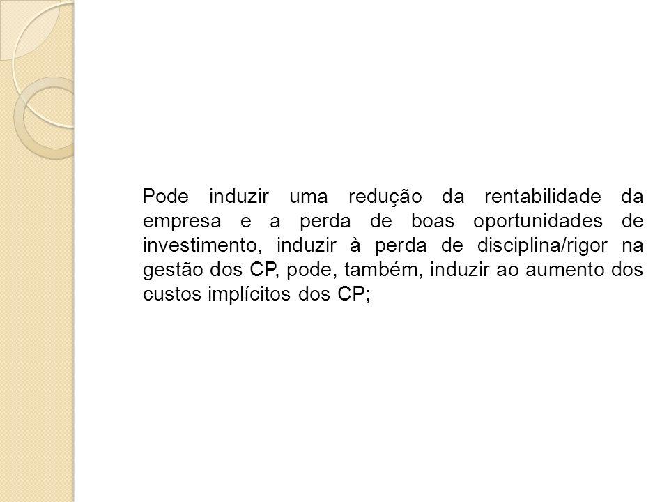 Pode induzir uma redução da rentabilidade da empresa e a perda de boas oportunidades de investimento, induzir à perda de disciplina/rigor na gestão dos CP, pode, também, induzir ao aumento dos custos implícitos dos CP;