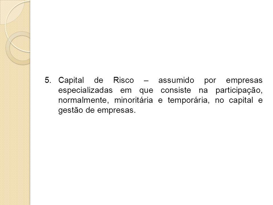 Capital de Risco – assumido por empresas especializadas em que consiste na participação, normalmente, minoritária e temporária, no capital e gestão de empresas.