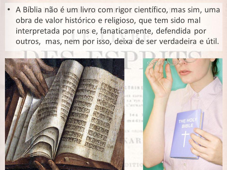 A Bíblia não é um livro com rigor científico, mas sim, uma obra de valor histórico e religioso, que tem sido mal interpretada por uns e, fanaticamente, defendida por outros, mas, nem por isso, deixa de ser verdadeira e útil.
