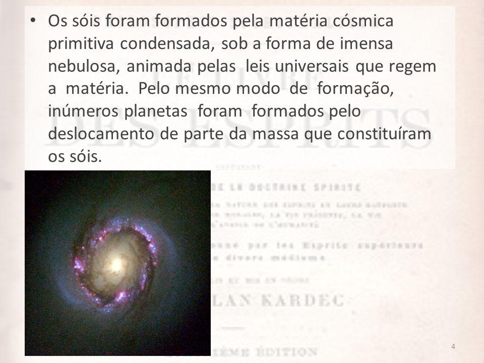 Os sóis foram formados pela matéria cósmica primitiva condensada, sob a forma de imensa nebulosa, animada pelas leis universais que regem a matéria.