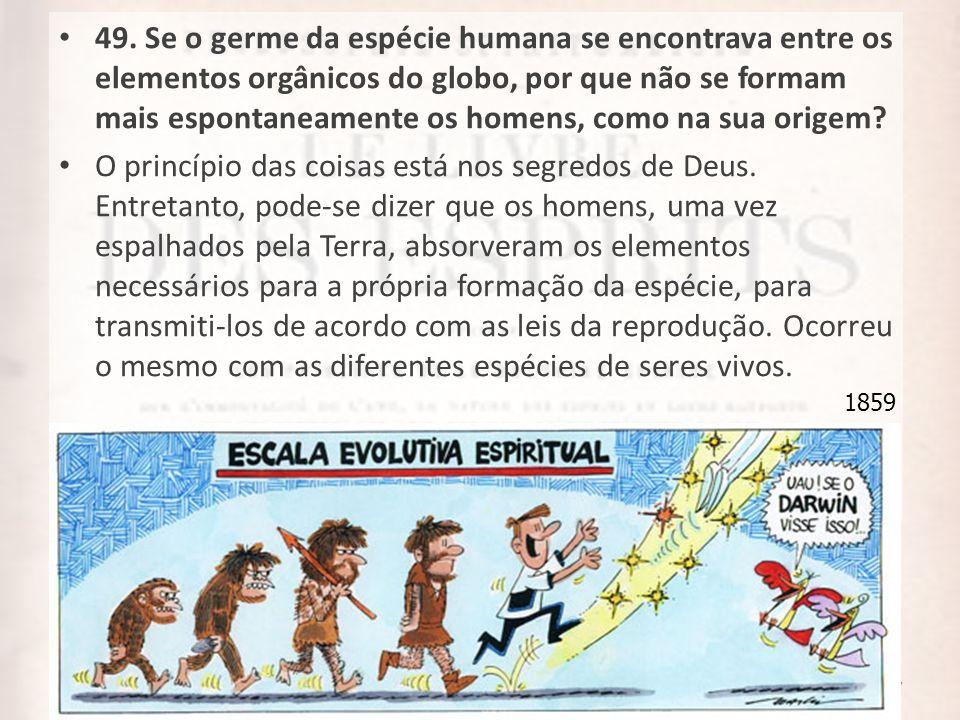 49. Se o germe da espécie humana se encontrava entre os elementos orgânicos do globo, por que não se formam mais espontaneamente os homens, como na sua origem