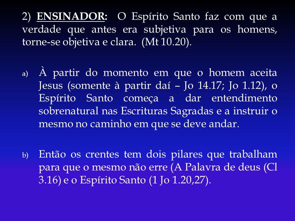 2) ENSINADOR: O Espírito Santo faz com que a verdade que antes era subjetiva para os homens, torne-se objetiva e clara. (Mt 10.20).