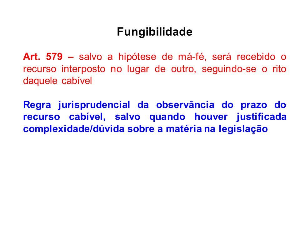 Fungibilidade Art. 579 – salvo a hipótese de má-fé, será recebido o recurso interposto no lugar de outro, seguindo-se o rito daquele cabível.
