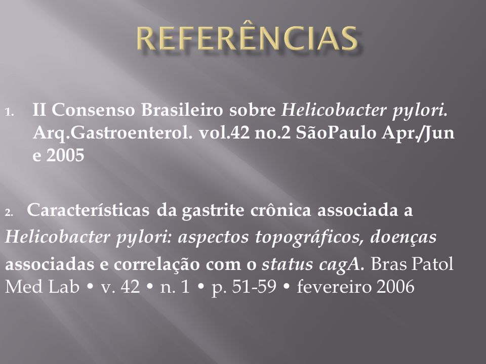 REFERÊNCIAS II Consenso Brasileiro sobre Helicobacter pylori. Arq.Gastroenterol. vol.42 no.2 SãoPaulo Apr./June 2005.