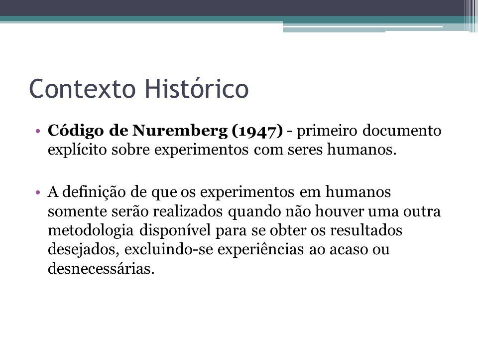 Contexto Histórico Código de Nuremberg (1947) - primeiro documento explícito sobre experimentos com seres humanos.
