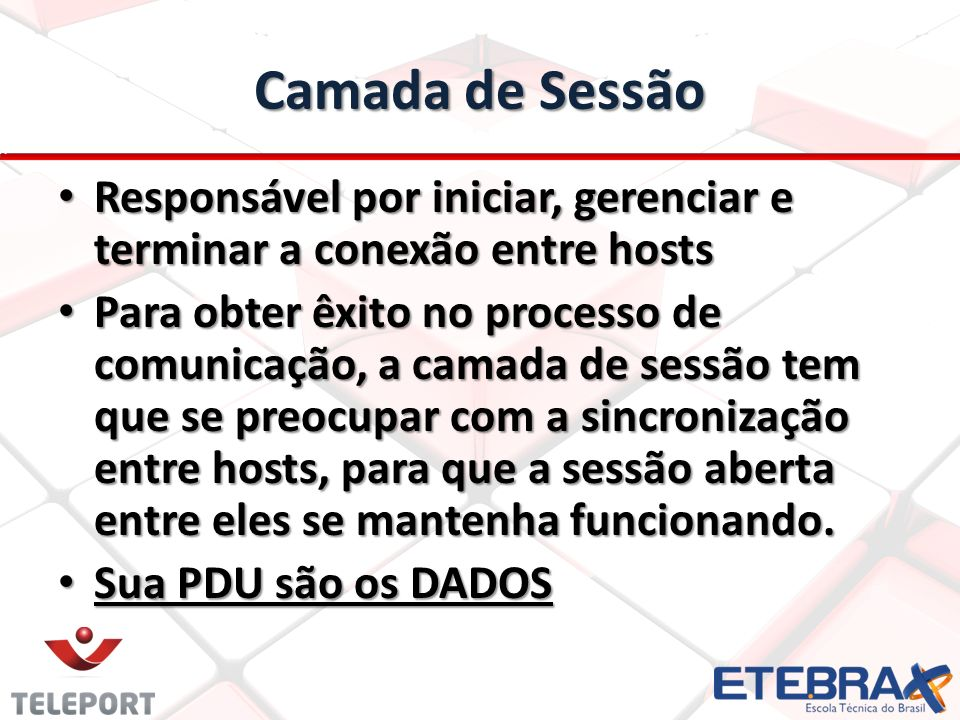 Camada de Sessão Responsável por iniciar, gerenciar e terminar a conexão entre hosts.