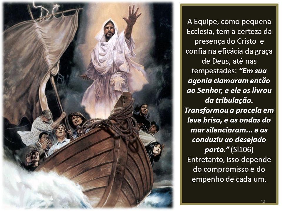 A Equipe, como pequena Ecclesia, tem a certeza da presença do Cristo e confia na eficácia da graça de Deus, até nas tempestades: Em sua agonia clamaram então ao Senhor, e ele os livrou da tribulação. Transformou a procela em leve brisa, e as ondas do mar silenciaram... e os conduziu ao desejado porto. (Sl106) Entretanto, isso depende do compromisso e do empenho de cada um.
