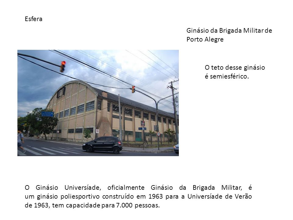 Esfera Ginásio da Brigada Militar de Porto Alegre. O teto desse ginásio é semiesférico.