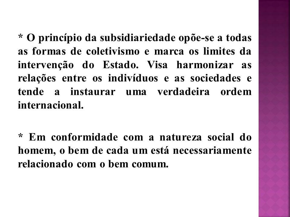 * O princípio da subsidiariedade opõe-se a todas as formas de coletivismo e marca os limites da intervenção do Estado. Visa harmonizar as relações entre os indivíduos e as sociedades e tende a instaurar uma verdadeira ordem internacional.