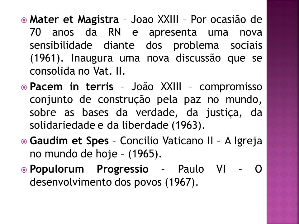Mater et Magistra – Joao XXIII – Por ocasião de 70 anos da RN e apresenta uma nova sensibilidade diante dos problema sociais (1961). Inaugura uma nova discussão que se consolida no Vat. II.