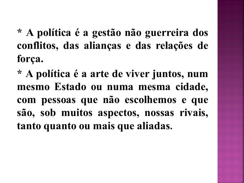 * A política é a gestão não guerreira dos conflitos, das alianças e das relações de força.