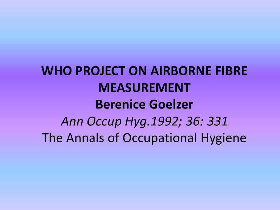 WHO PROJECT ON AIRBORNE FIBRE MEASUREMENT Berenice Goelzer Ann Occup Hyg.1992; 36: 331 The Annals of Occupational Hygiene