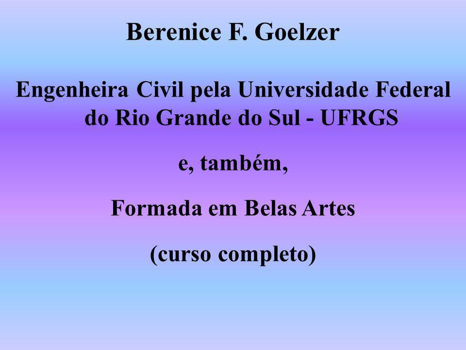 Berenice F. Goelzer Engenheira Civil pela Universidade Federal do Rio Grande do Sul - UFRGS. e, também,
