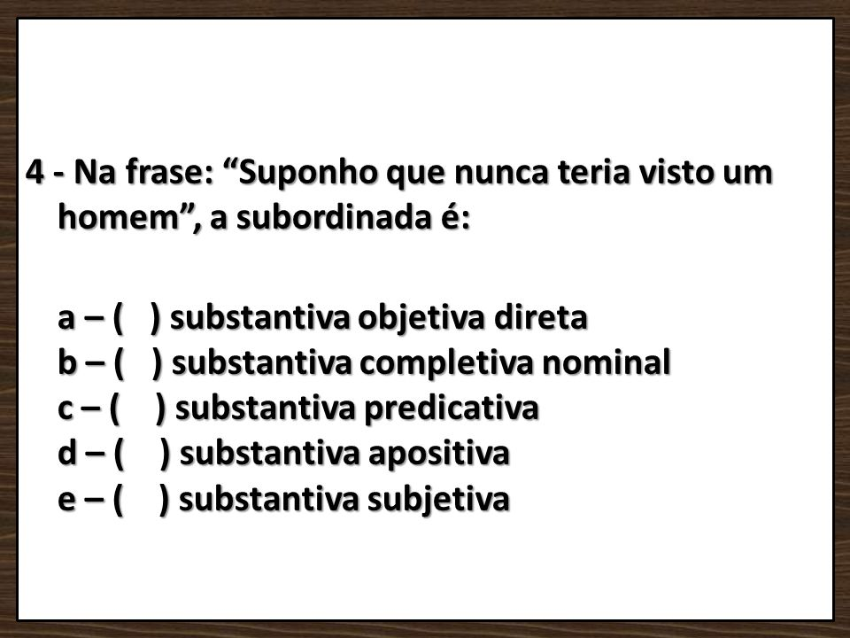 4 - Na frase: Suponho que nunca teria visto um homem , a subordinada é: a – ( ) substantiva objetiva direta b – ( ) substantiva completiva nominal c – ( ) substantiva predicativa d – ( ) substantiva apositiva e – ( ) substantiva subjetiva
