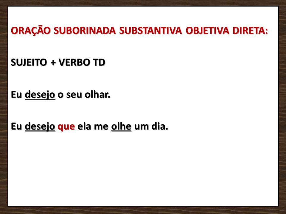 ORAÇÃO SUBORINADA SUBSTANTIVA OBJETIVA DIRETA: SUJEITO + VERBO TD Eu desejo o seu olhar.