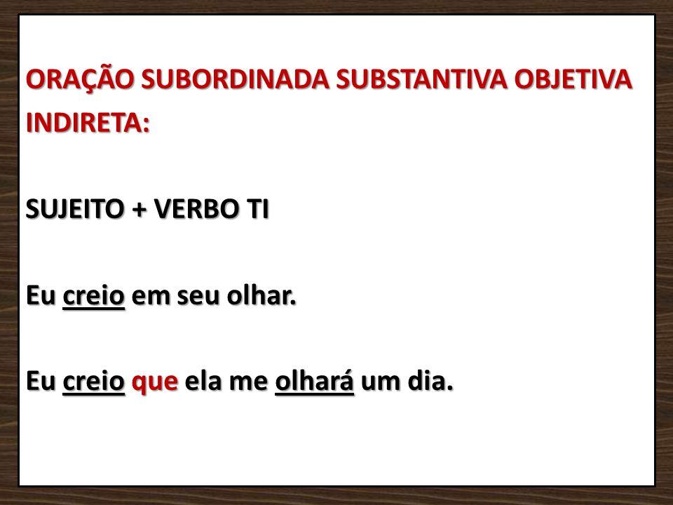 ORAÇÃO SUBORDINADA SUBSTANTIVA OBJETIVA INDIRETA: SUJEITO + VERBO TI Eu creio em seu olhar.