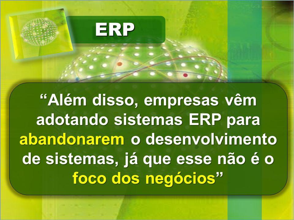 ERP Além disso, empresas vêm adotando sistemas ERP para abandonarem o desenvolvimento de sistemas, já que esse não é o foco dos negócios