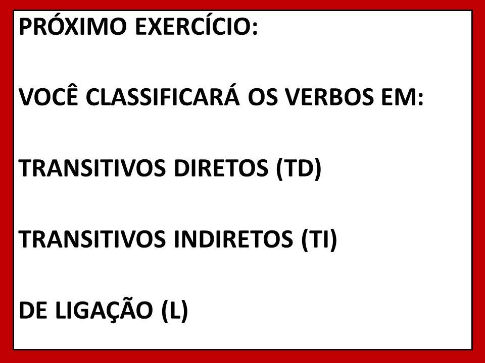 PRÓXIMO EXERCÍCIO: VOCÊ CLASSIFICARÁ OS VERBOS EM: TRANSITIVOS DIRETOS (TD) TRANSITIVOS INDIRETOS (TI) DE LIGAÇÃO (L)